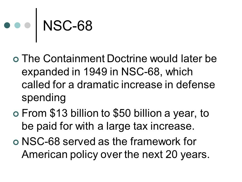 NSC-68 The Containment Doctrine would later be expanded in 1949 in NSC-68, which called for a dramatic increase in defense spending.
