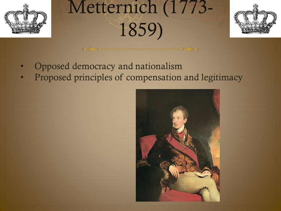 Metternich (1773-1859) Opposed democracy and nationalism