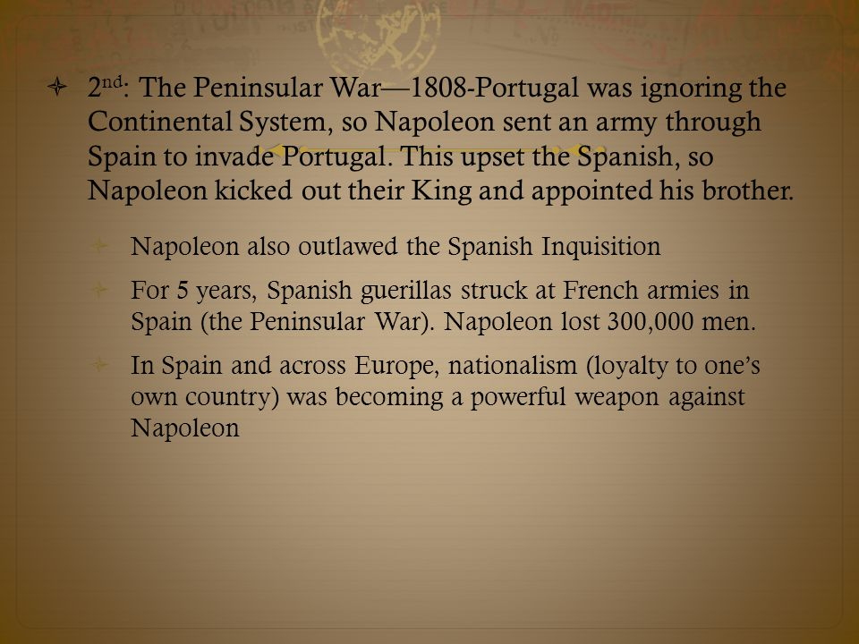 2nd: The Peninsular War—1808-Portugal was ignoring the Continental System, so Napoleon sent an army through Spain to invade Portugal. This upset the Spanish, so Napoleon kicked out their King and appointed his brother.