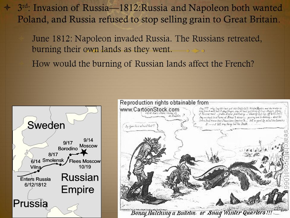 3rd: Invasion of Russia—1812:Russia and Napoleon both wanted Poland, and Russia refused to stop selling grain to Great Britain.
