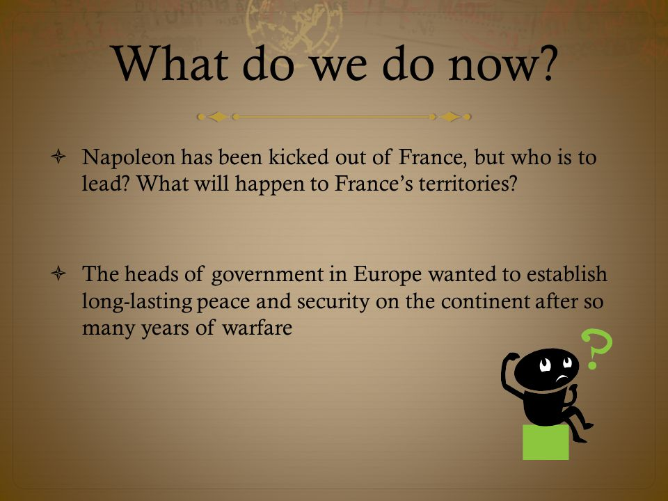 What do we do now Napoleon has been kicked out of France, but who is to lead What will happen to France's territories