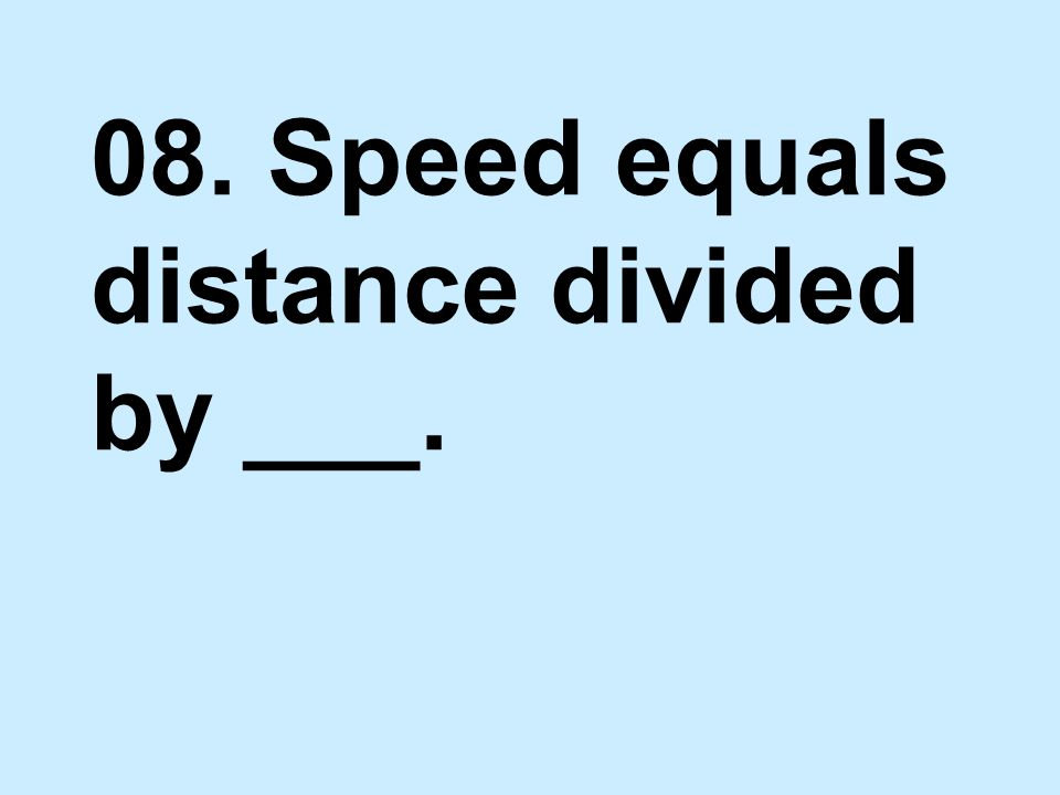 08. Speed equals distance divided by ___.