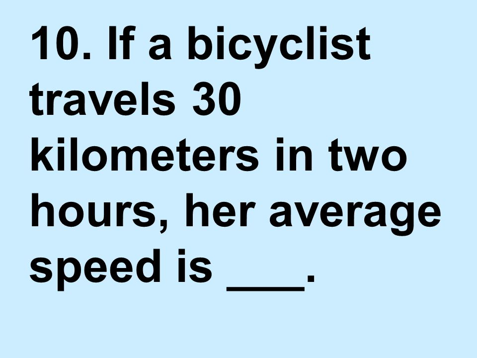 10. If a bicyclist travels 30 kilometers in two hours, her average speed is ___.