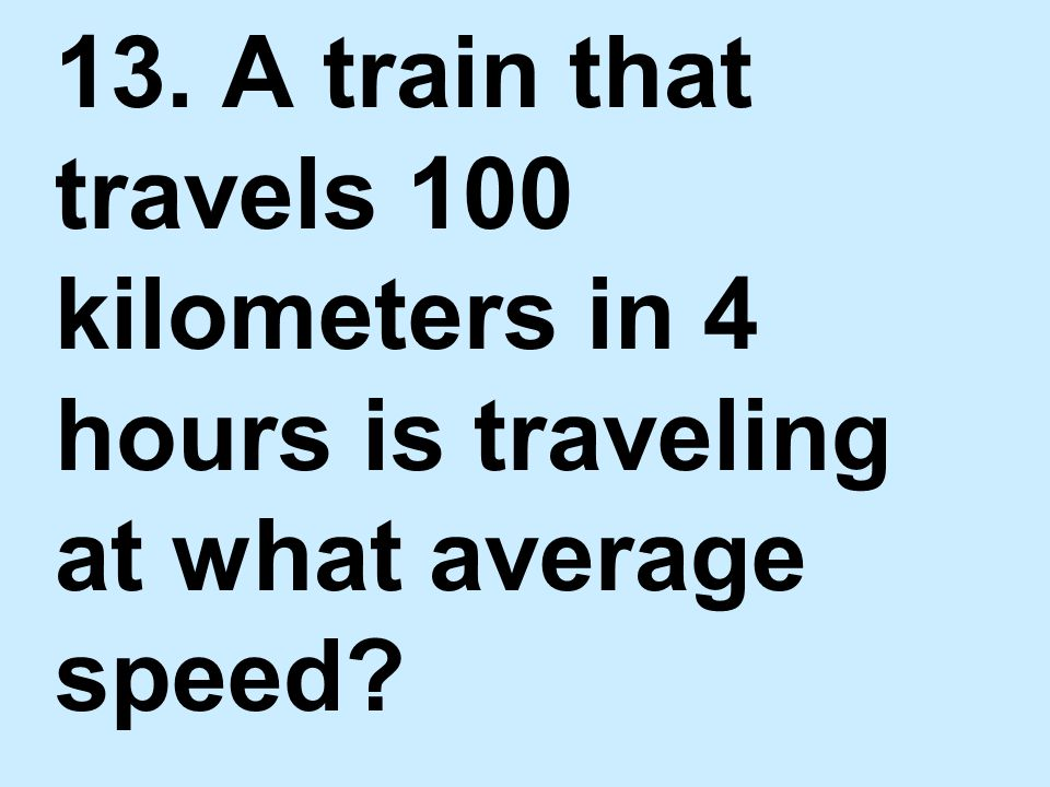 13. A train that travels 100 kilometers in 4 hours is traveling at what average speed