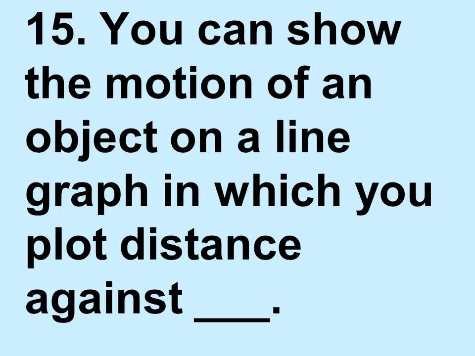 15. You can show the motion of an object on a line graph in which you plot distance against ___.