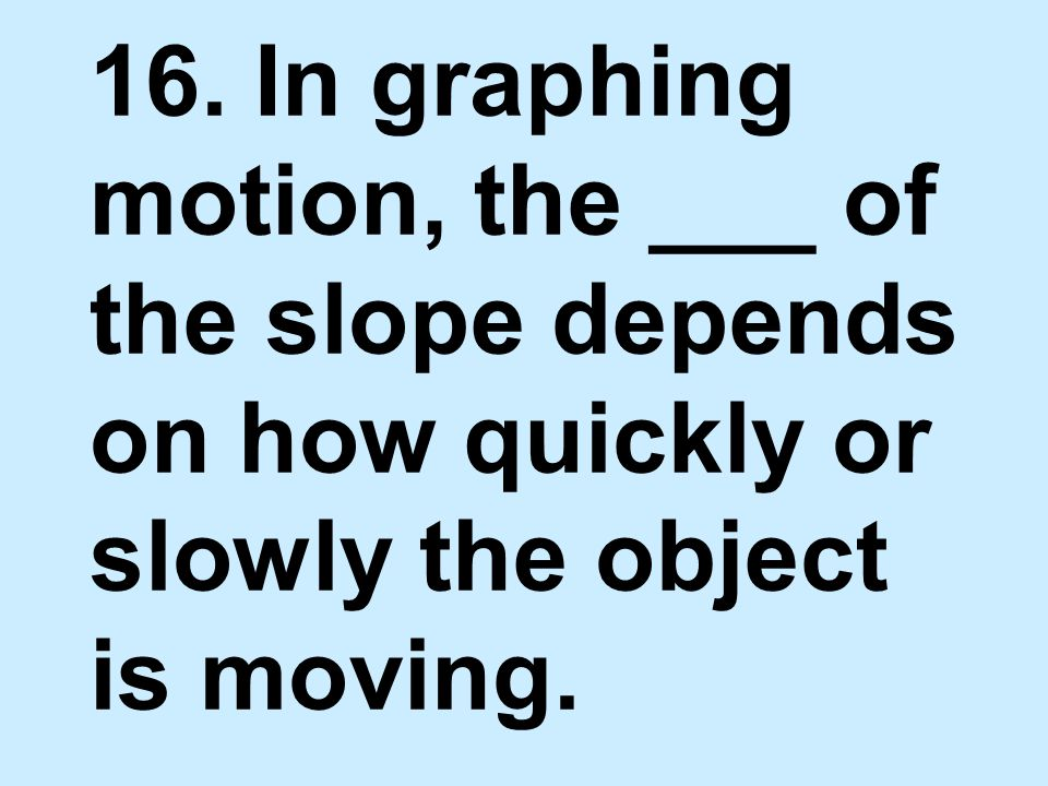 16. In graphing motion, the ___ of the slope depends on how quickly or slowly the object is moving.