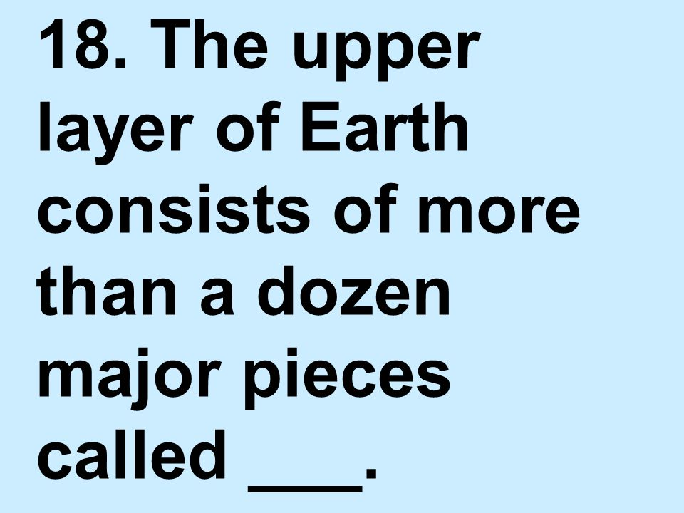 18. The upper layer of Earth consists of more than a dozen major pieces called ___.