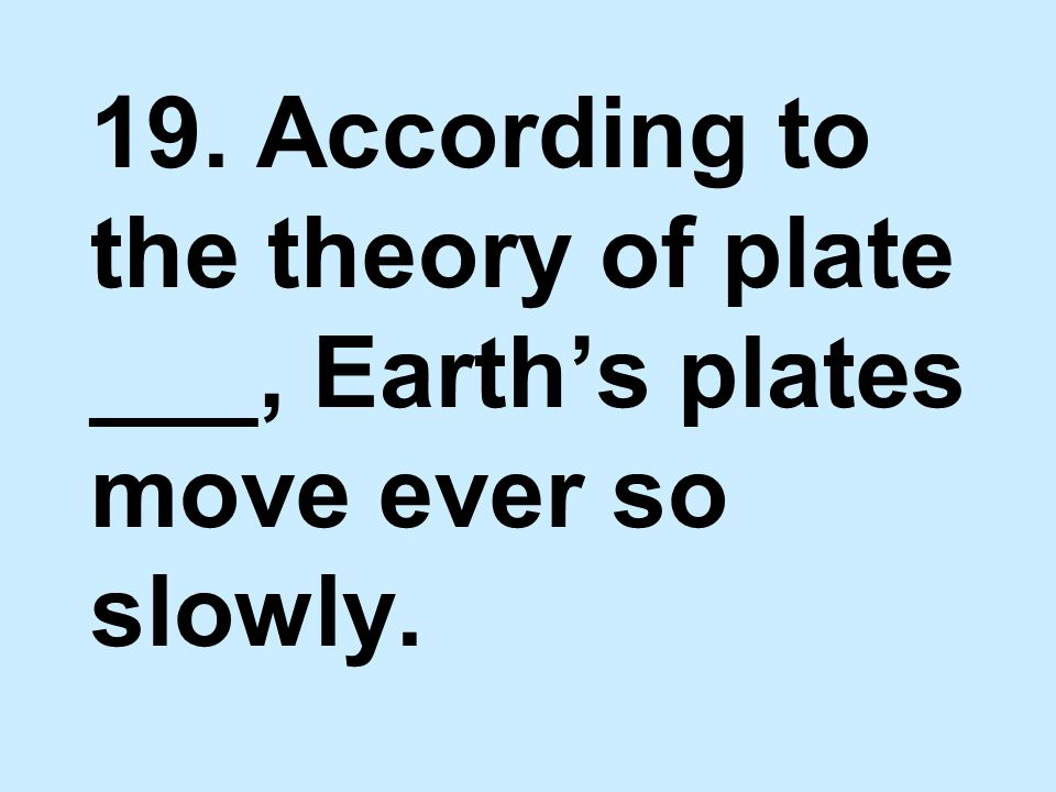 19. According to the theory of plate ___, Earth's plates move ever so slowly.
