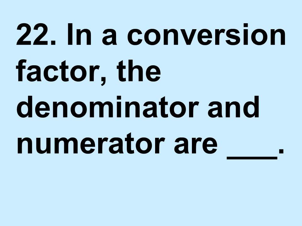 22. In a conversion factor, the denominator and numerator are ___.