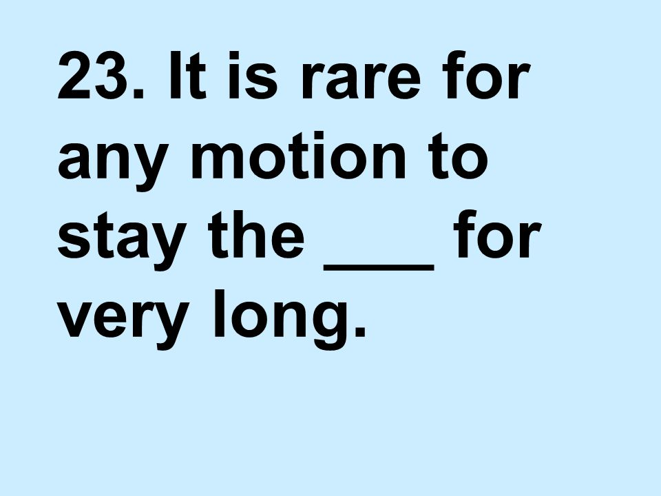23. It is rare for any motion to stay the ___ for very long.