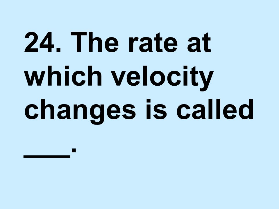 24. The rate at which velocity changes is called ___.