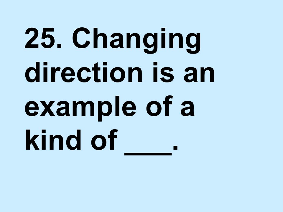 25. Changing direction is an example of a kind of ___.