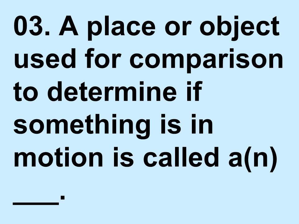 03. A place or object used for comparison to determine if something is in motion is called a(n) ___.