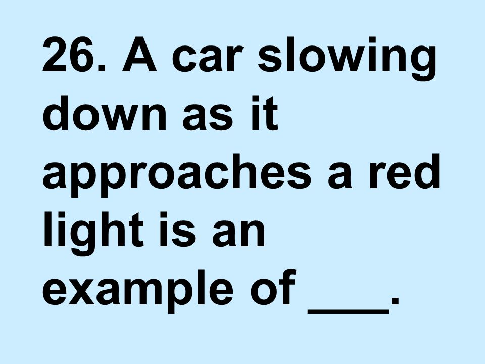 26. A car slowing down as it approaches a red light is an example of ___.