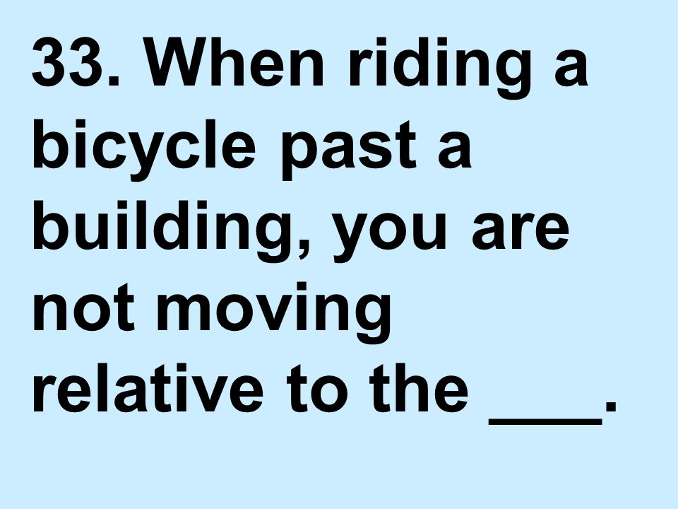 33. When riding a bicycle past a building, you are not moving relative to the ___.