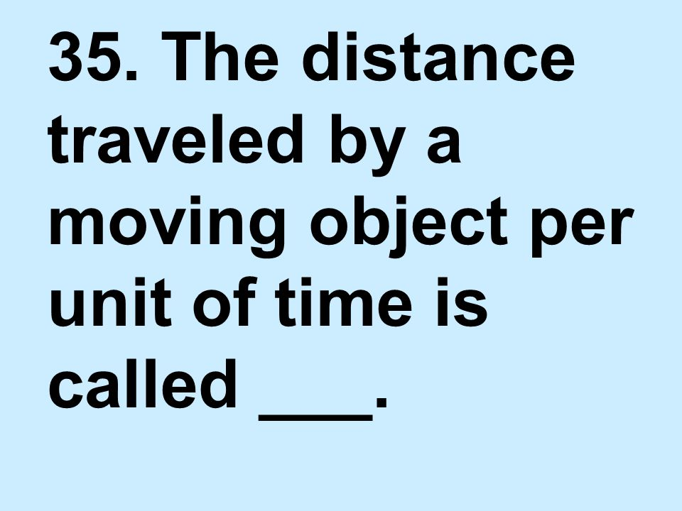 35. The distance traveled by a moving object per unit of time is called ___.