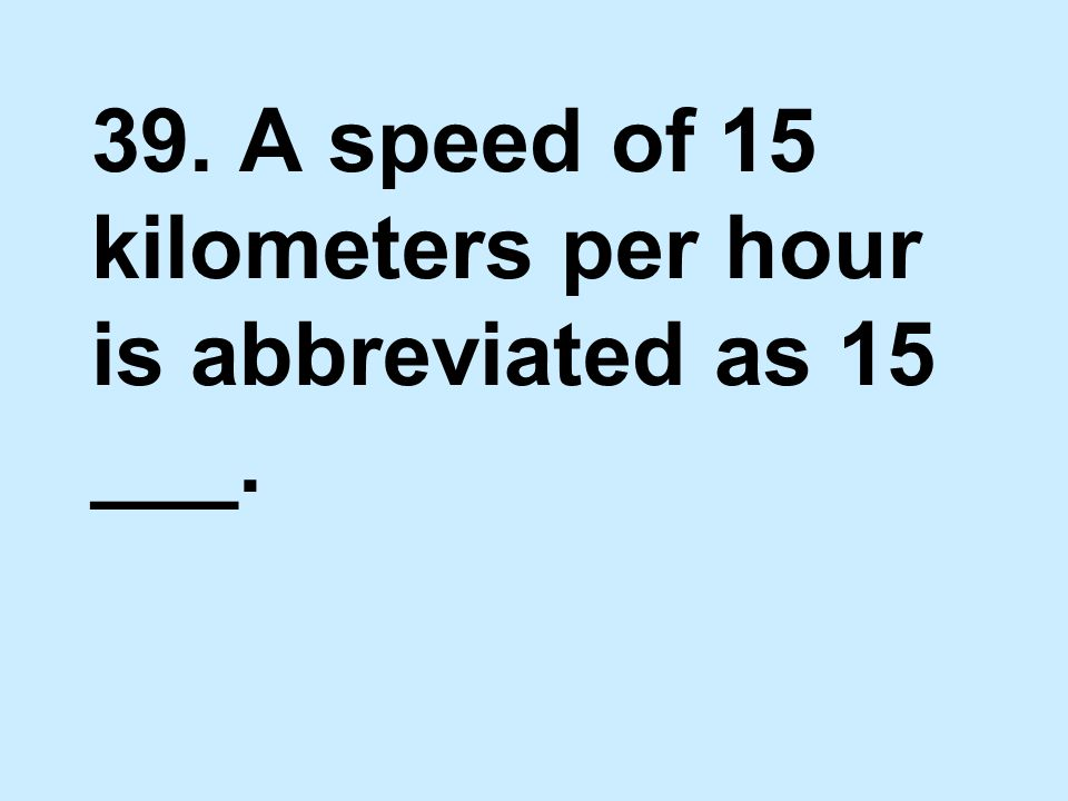 39. A speed of 15 kilometers per hour is abbreviated as 15 ___.