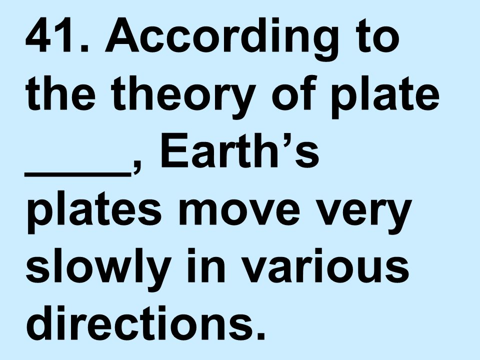 41. According to the theory of plate ____, Earth's plates move very slowly in various directions.