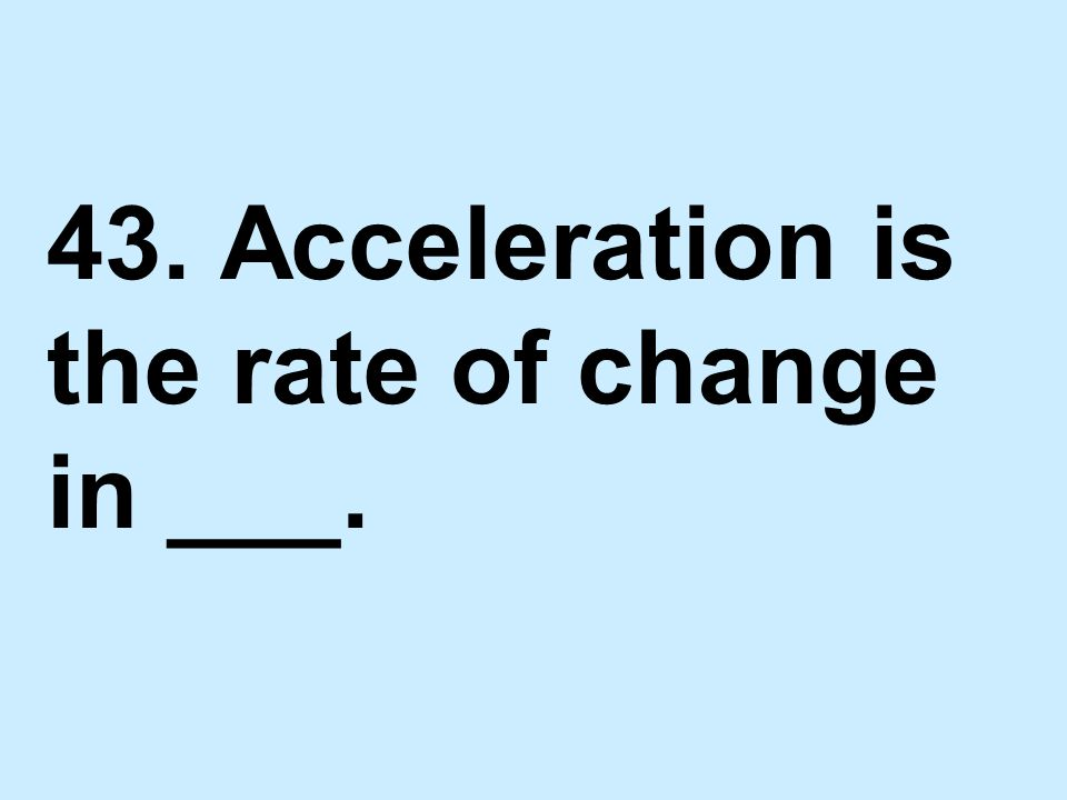 43. Acceleration is the rate of change in ___.
