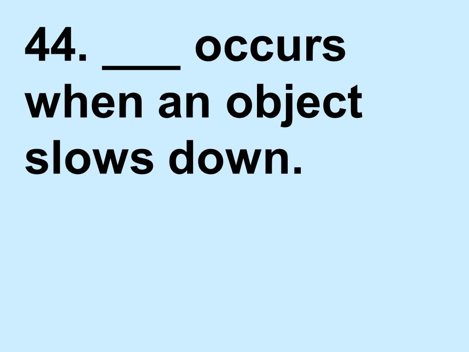 44. ___ occurs when an object slows down.