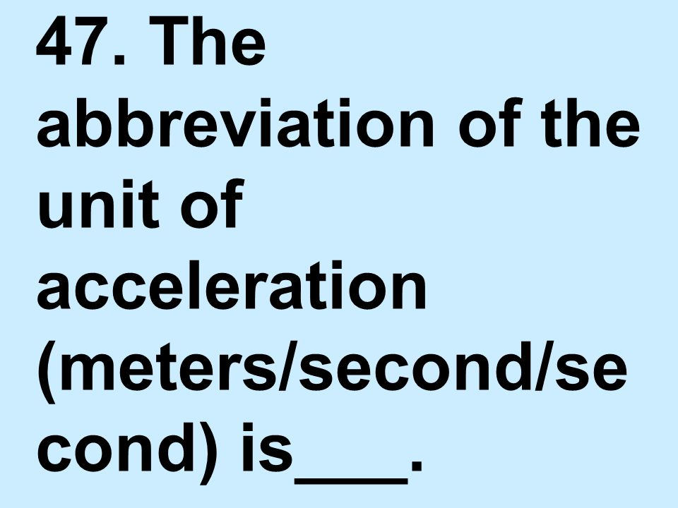 47. The abbreviation of the unit of acceleration (meters/second/second) is___.
