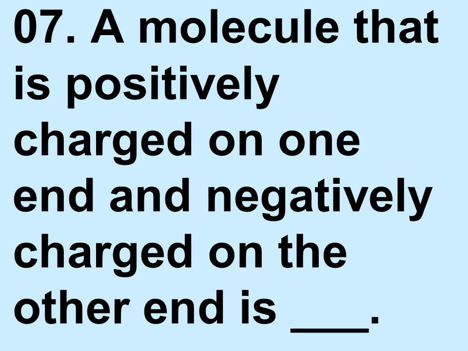 07. A molecule that is positively charged on one end and negatively charged on the other end is ___.