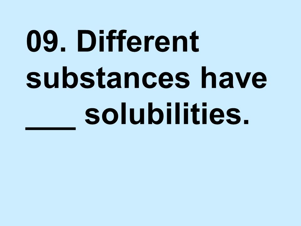 09. Different substances have ___ solubilities.