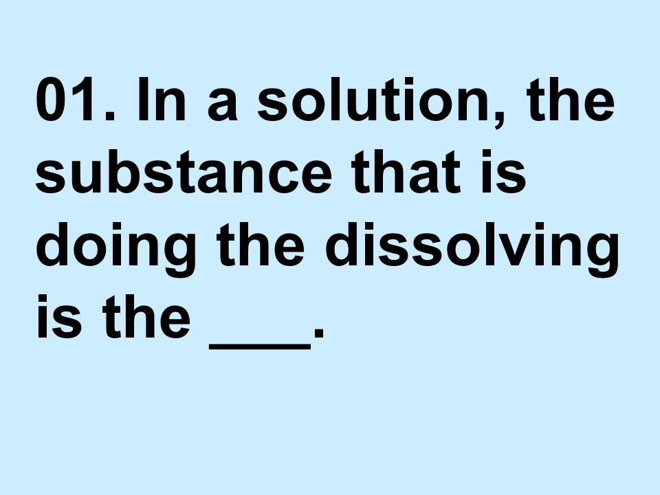 01. In a solution, the substance that is doing the dissolving is the ___.