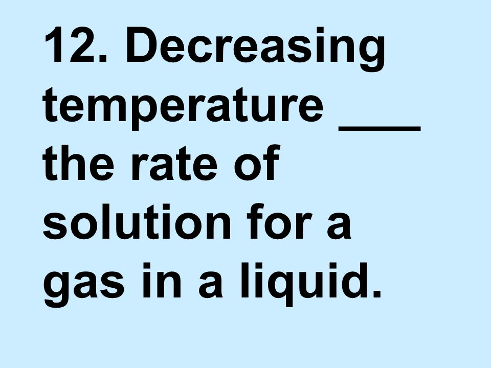 12. Decreasing temperature ___ the rate of solution for a gas in a liquid.