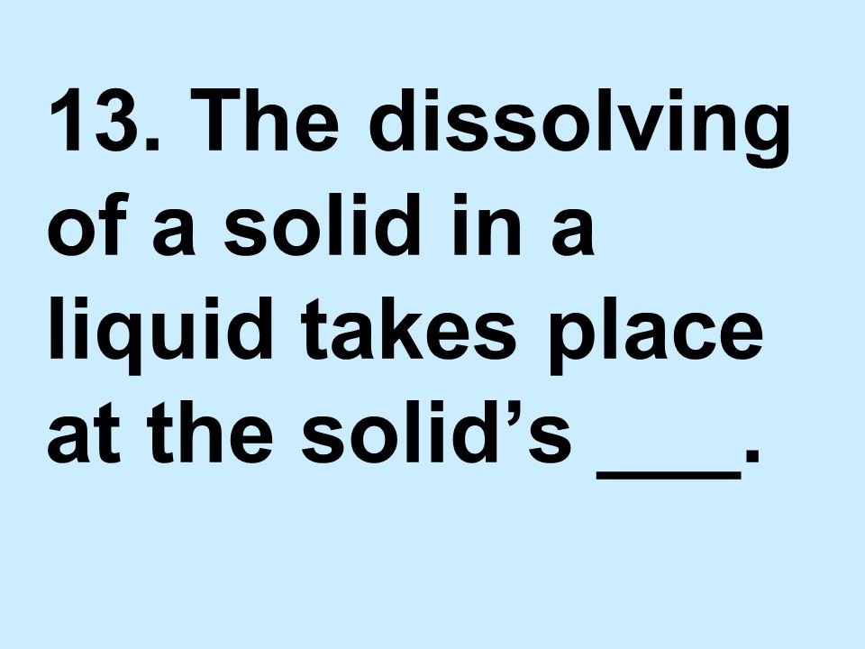 13. The dissolving of a solid in a liquid takes place at the solid's ___.