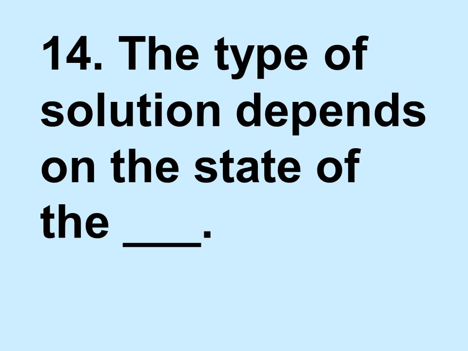14. The type of solution depends on the state of the ___.