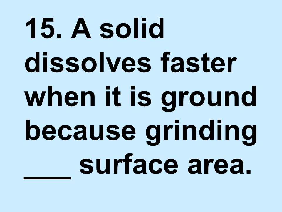 15. A solid dissolves faster when it is ground because grinding ___ surface area.