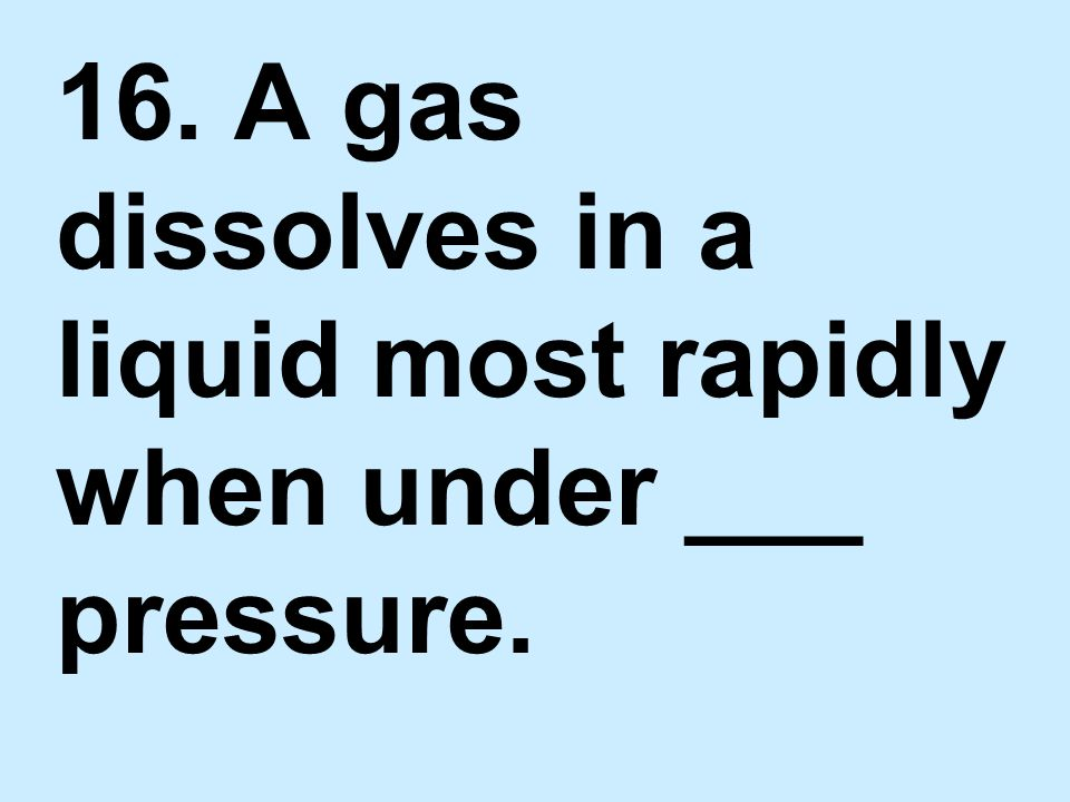 16. A gas dissolves in a liquid most rapidly when under ___ pressure.