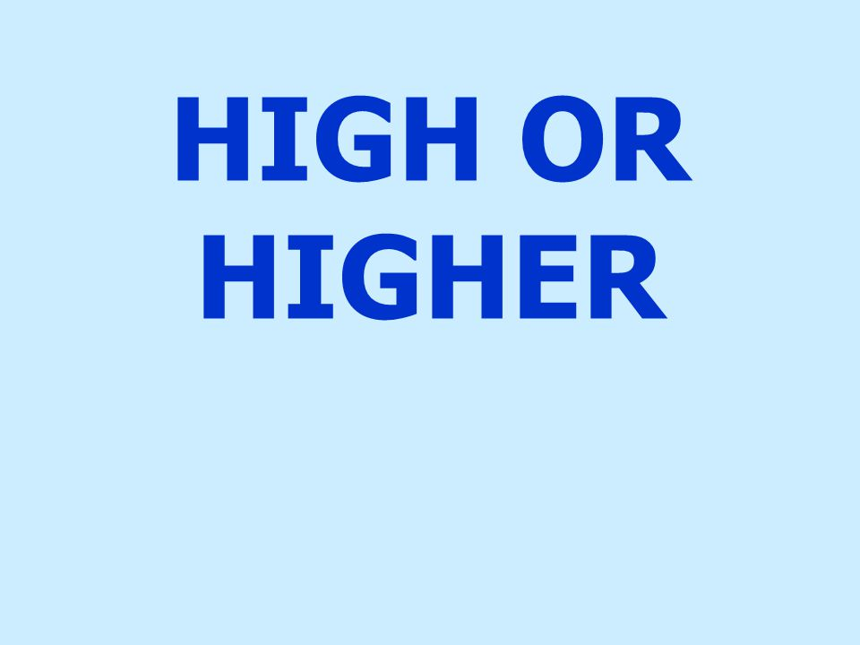 HIGH OR HIGHER