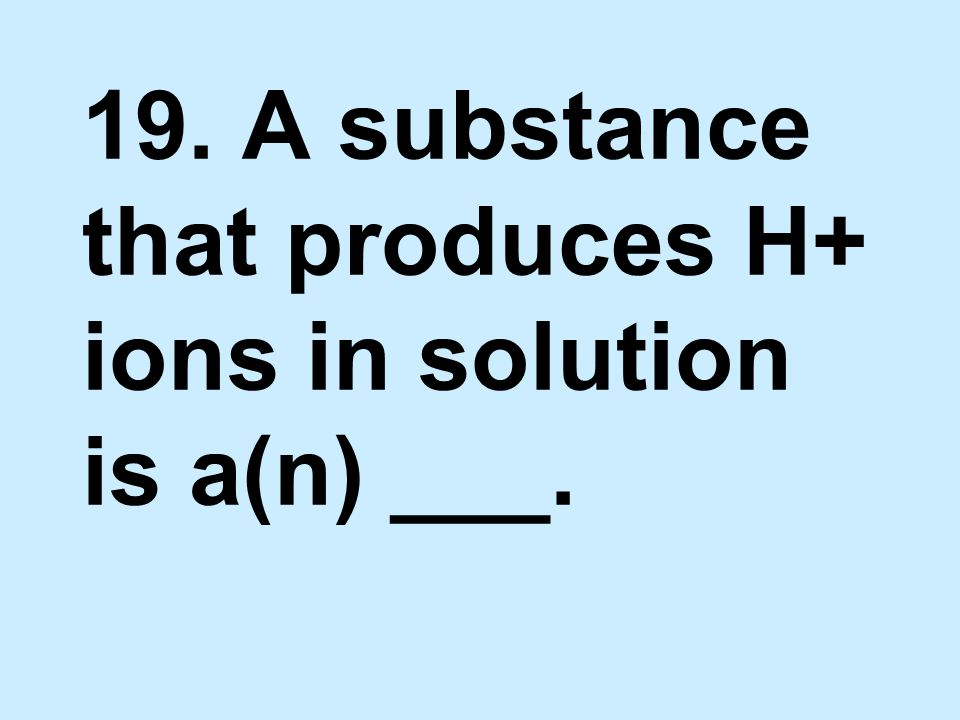 19. A substance that produces H+ ions in solution is a(n) ___.