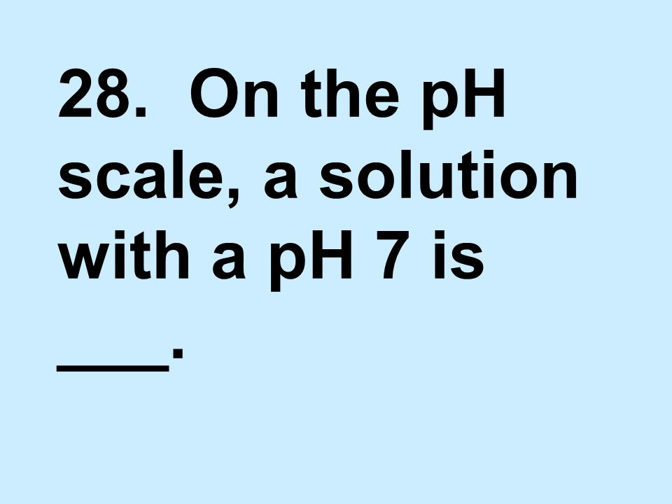 28. On the pH scale, a solution with a pH 7 is ___.