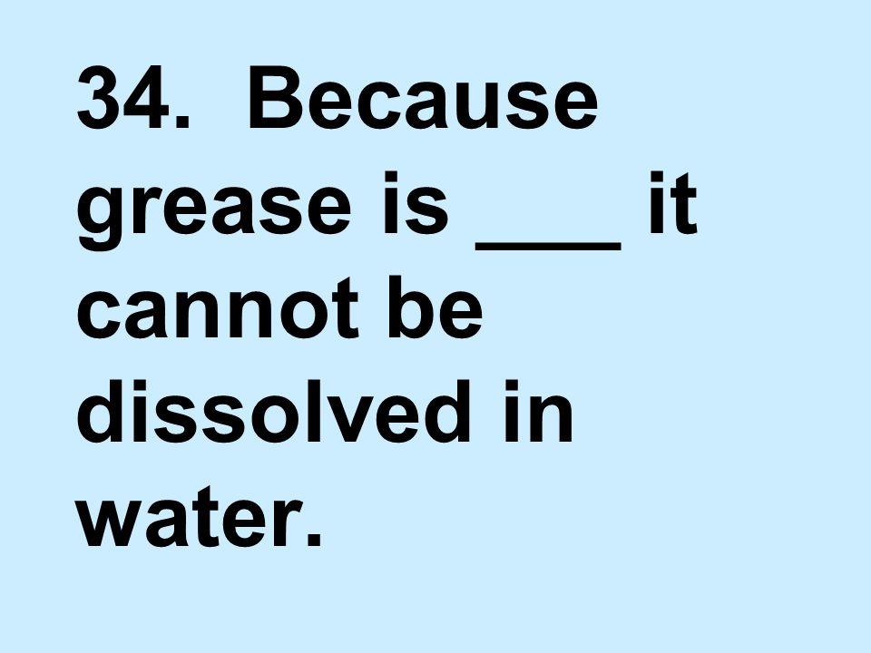 34. Because grease is ___ it cannot be dissolved in water.
