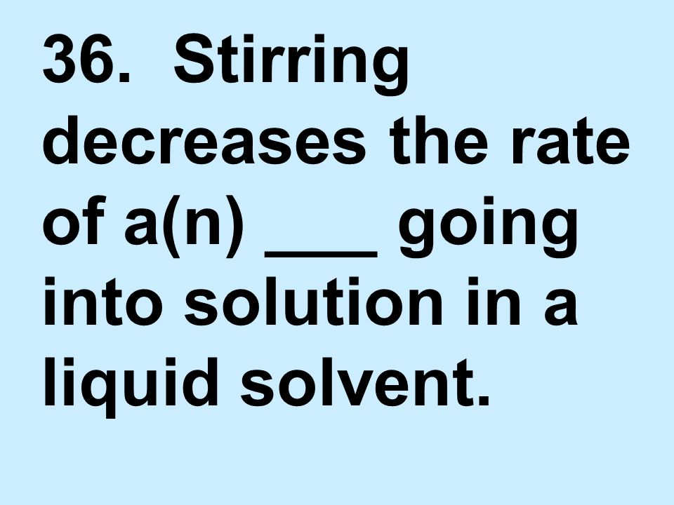 36. Stirring decreases the rate of a(n) ___ going into solution in a liquid solvent.