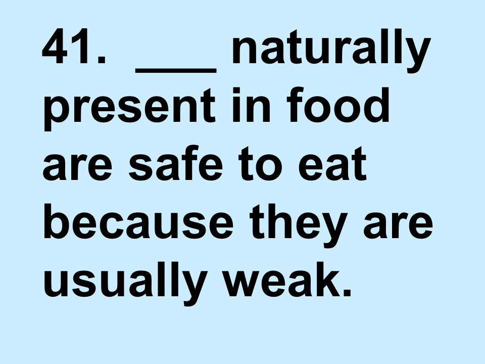 41. ___ naturally present in food are safe to eat because they are usually weak.