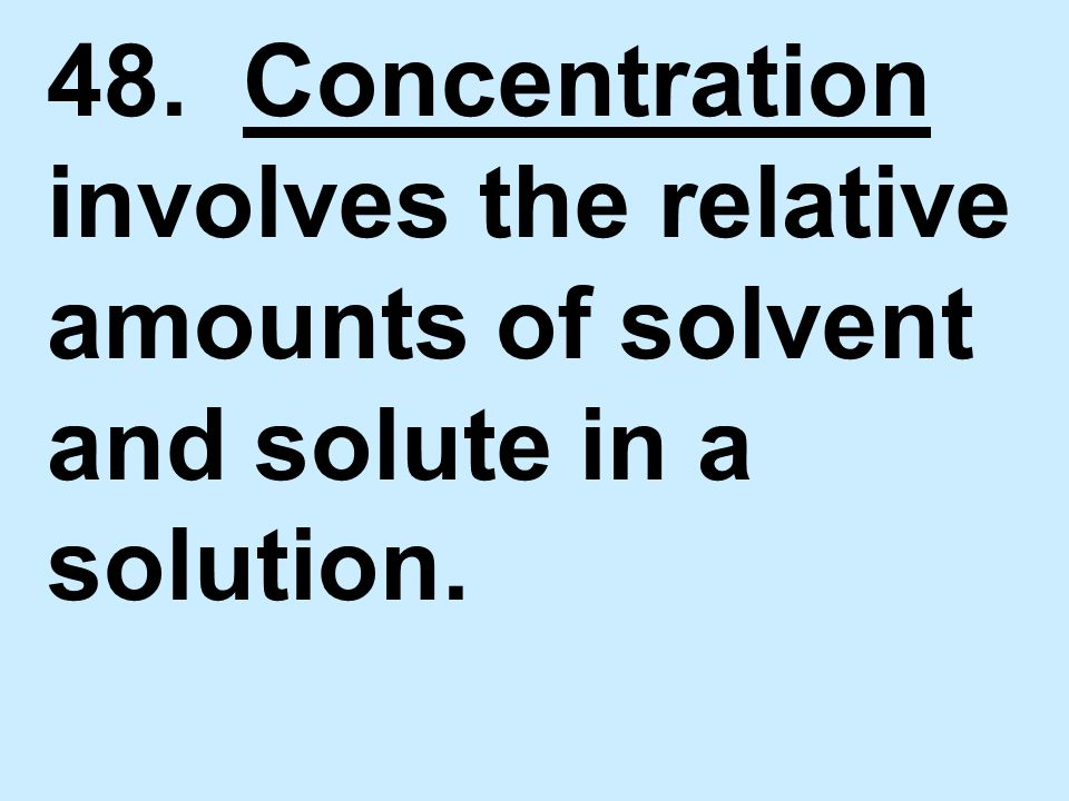 48. Concentration involves the relative amounts of solvent and solute in a solution.