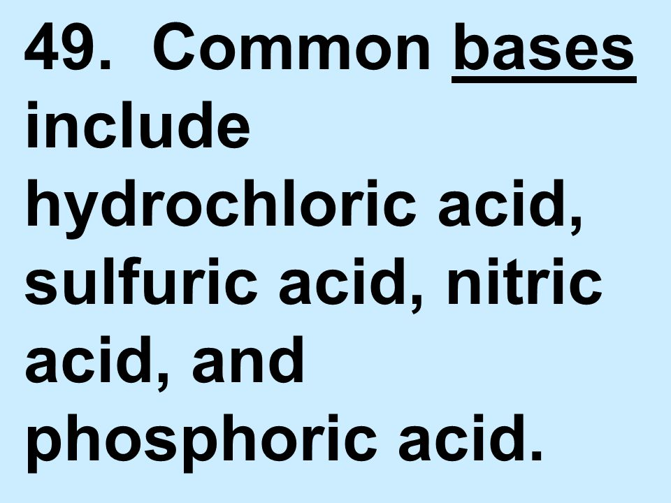 49. Common bases include hydrochloric acid, sulfuric acid, nitric acid, and phosphoric acid.
