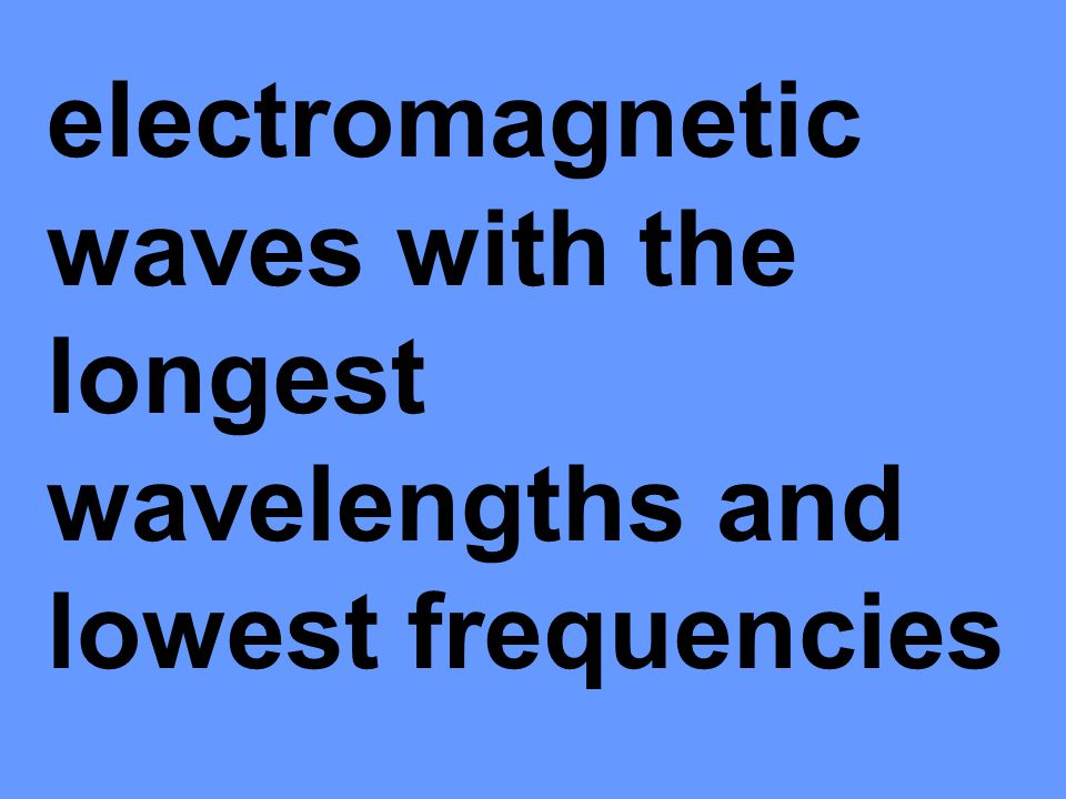 electromagnetic waves with the longest wavelengths and lowest frequencies