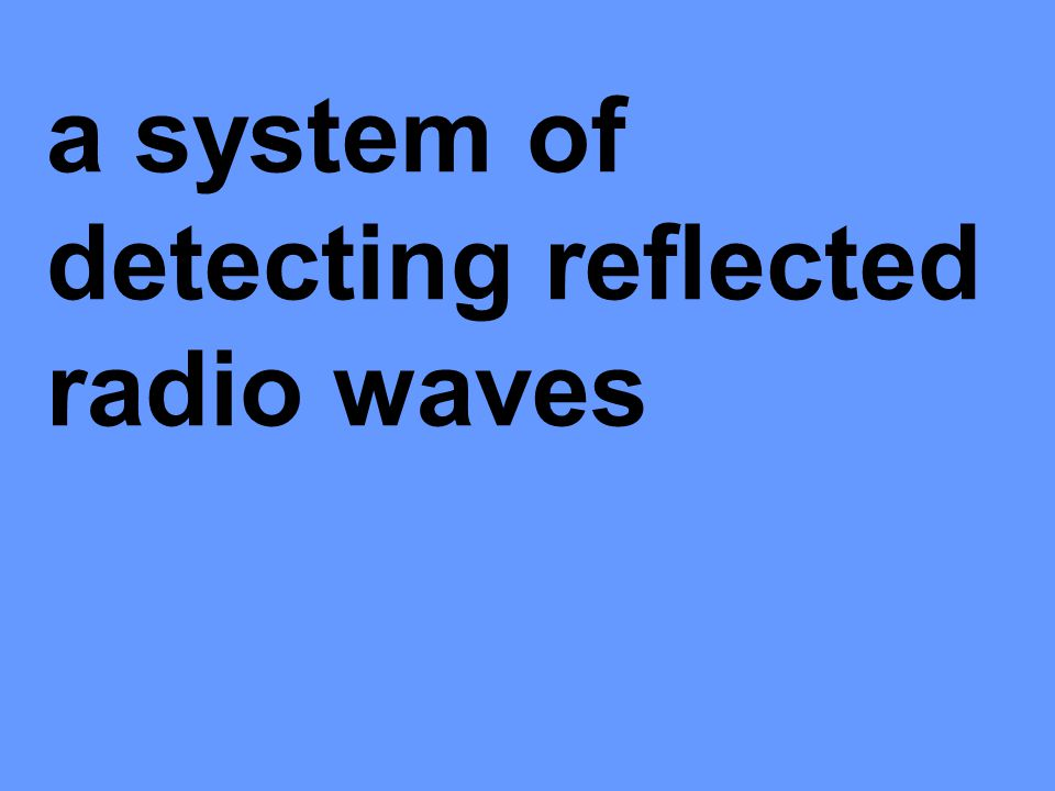 a system of detecting reflected radio waves