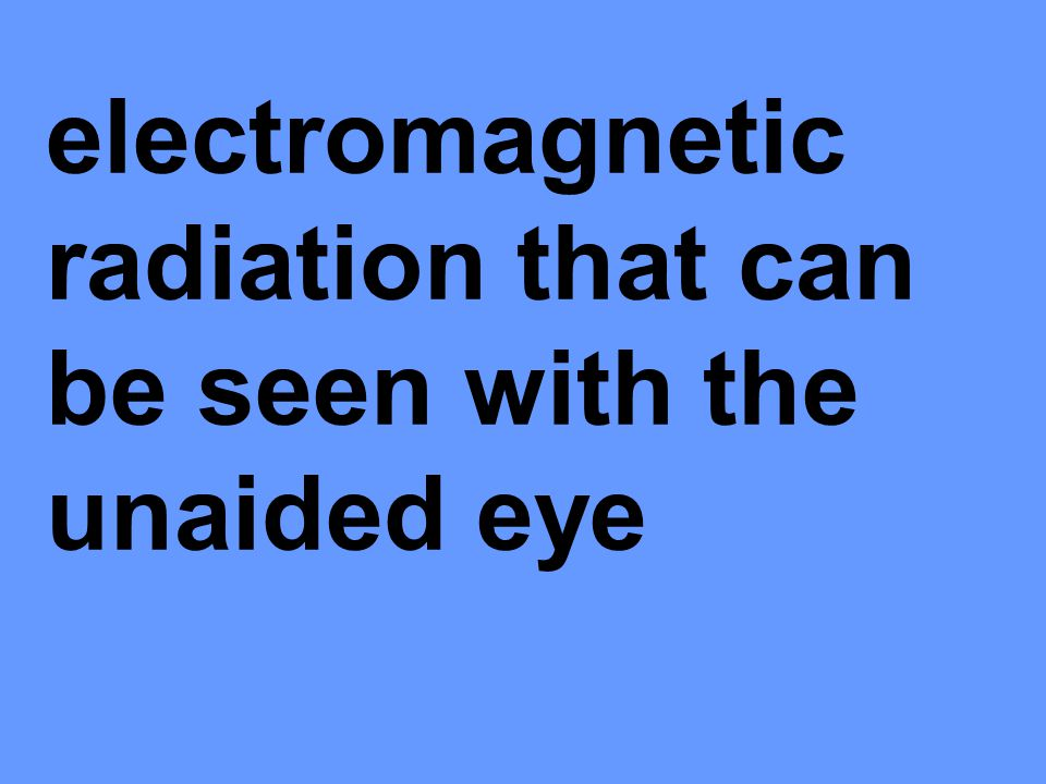 electromagnetic radiation that can be seen with the unaided eye