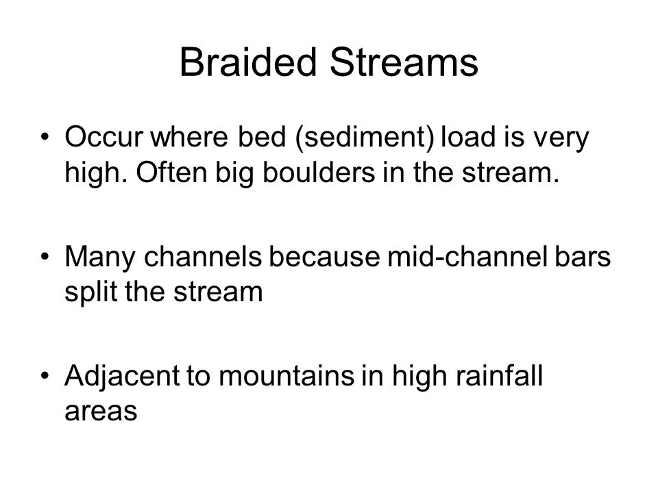 Braided Streams Occur where bed (sediment) load is very high. Often big boulders in the stream.