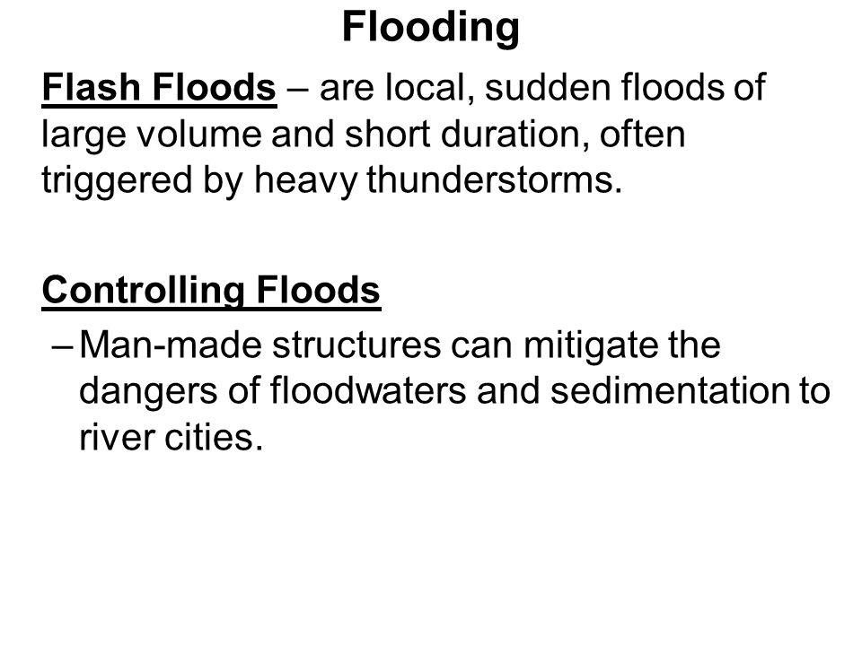 Flooding Flash Floods – are local, sudden floods of large volume and short duration, often triggered by heavy thunderstorms.