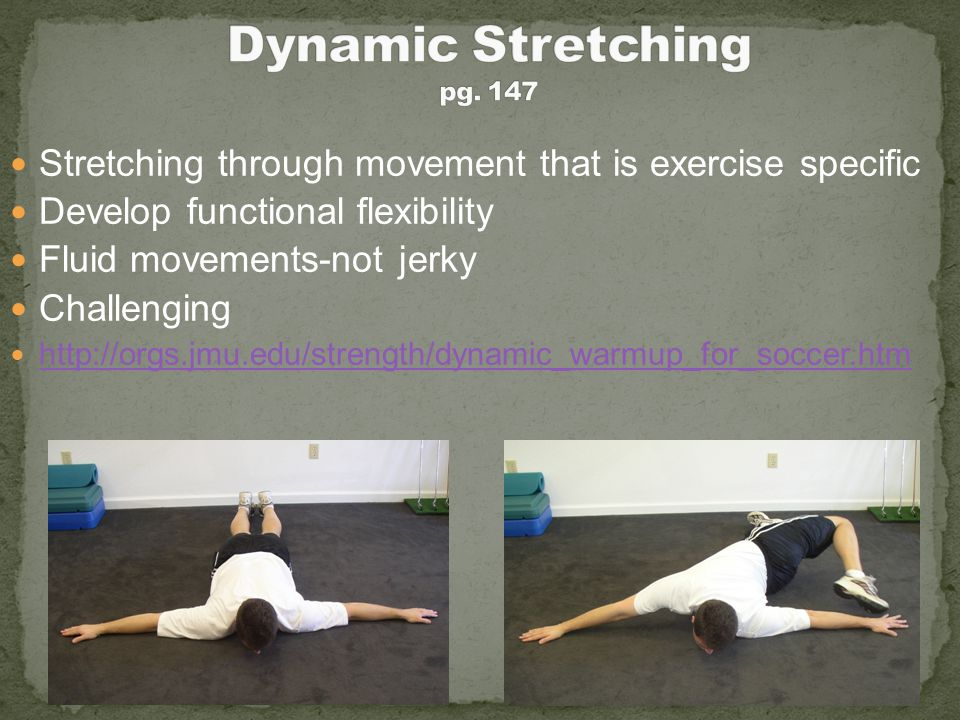 Dynamic Stretching pg. 147 Stretching through movement that is exercise specific. Develop functional flexibility.
