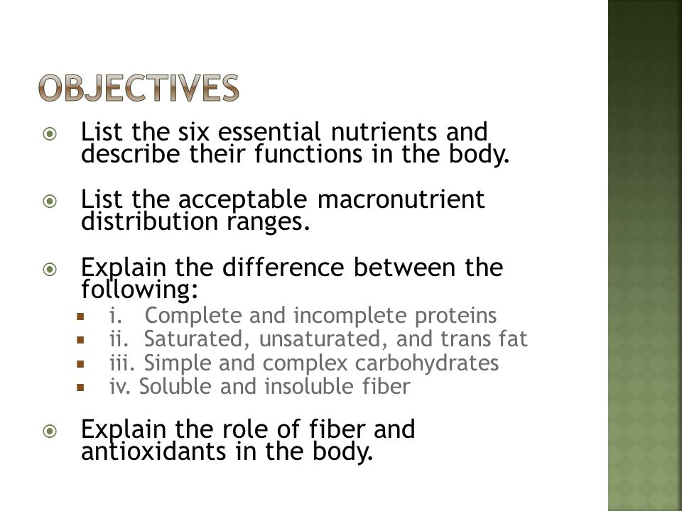 Objectives List the six essential nutrients and describe their functions in the body. List the acceptable macronutrient distribution ranges.