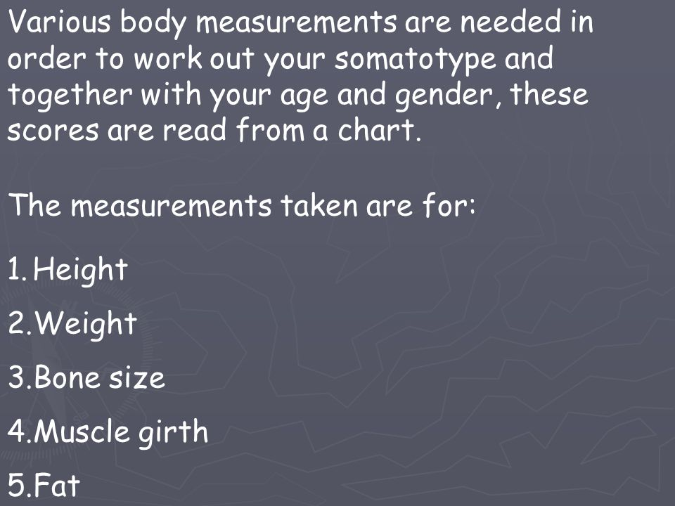 Various body measurements are needed in order to work out your somatotype and together with your age and gender, these scores are read from a chart.