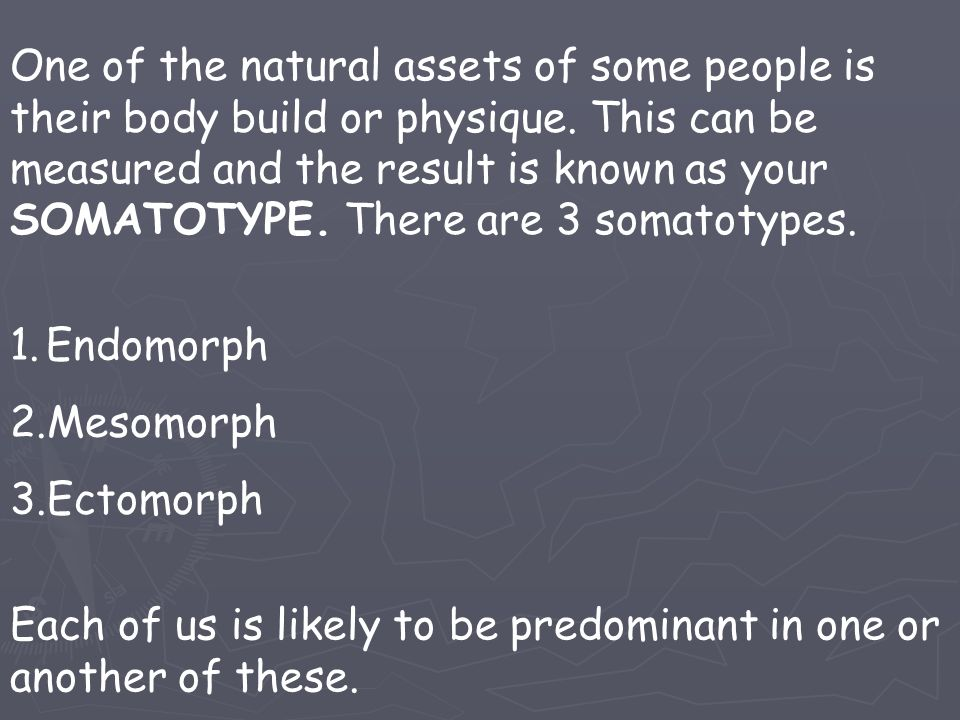 One of the natural assets of some people is their body build or physique. This can be measured and the result is known as your SOMATOTYPE. There are 3 somatotypes.